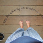 Your feet will bring you to where your heart is